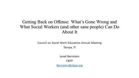 Getting Back on Offense: What's Gone Wrong and What Social Workers (and other sane people) Can Do About It Council on Social Work Education Annual Meeting.