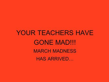 YOUR TEACHERS HAVE GONE MAD!!! MARCH MADNESS HAS ARRIVED…