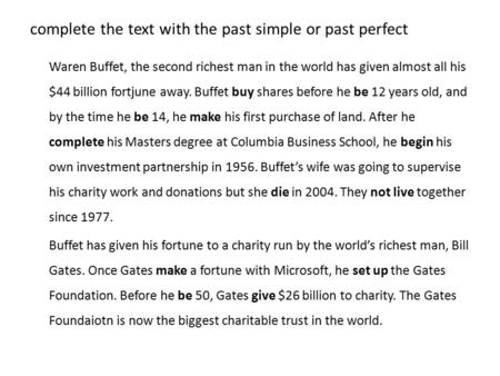 Complete the text with the past simple or past perfect Waren Buffet, the second richest man in the world has given almost all his $44 billion fortjune.