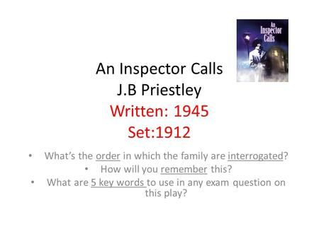 An Inspector Calls J.B Priestley Written: 1945 Set:1912 What's the order in which the family are interrogated? How will you remember this? What are 5 key.