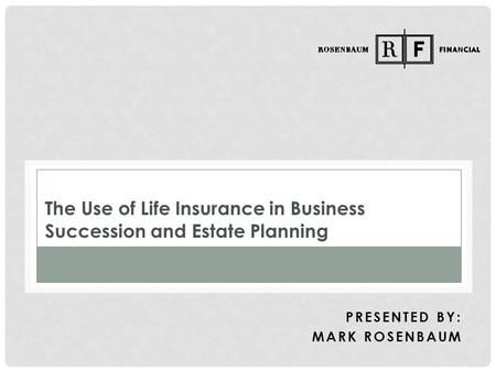 The Use of Life Insurance in Business Succession and Estate Planning PRESENTED BY: MARK ROSENBAUM.