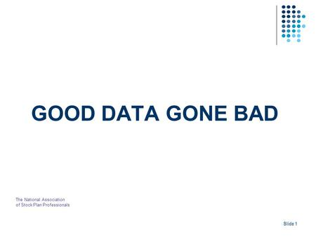 GOOD DATA GONE BAD Slide 1 The National Association of Stock Plan Professionals.
