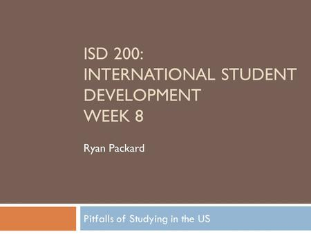 Pitfalls of Studying in the US ISD 200: INTERNATIONAL STUDENT DEVELOPMENT WEEK 8 Ryan Packard.