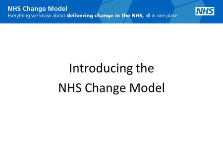 Introducing the NHS Change Model. Why the NHS needs a Change Model Massive change in the NHS over past 10 years – much more to come Massive change now.