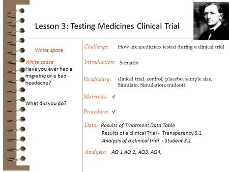 Lesson 3: Testing Medicines Clinical Trial √ clinical trial. control, placebo, sample size, Simulate, Simulation, tradeoff Challenge : How are medicines.