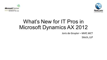 What's New for IT Pros in Microsoft Dynamics AX 2012 Joris de Gruyter – MVP, MCT Sikich, LLP.