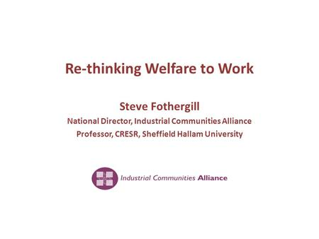 Re-thinking Welfare to Work Steve Fothergill National Director, Industrial Communities Alliance Professor, CRESR, Sheffield Hallam University.