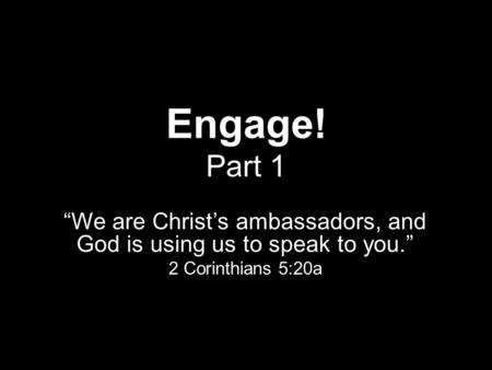 "Engage! Part 1 ""We are Christ's ambassadors, and God is using us to speak to you."" 2 Corinthians 5:20a."