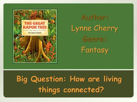 Author: Lynne Cherry Genre: Fantasy Big Question: How are living things connected?