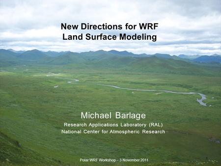 New Directions for WRF Land Surface Modeling 1 Polar WRF Workshop – 3 November 2011 Michael Barlage Research Applications Laboratory (RAL) National Center.