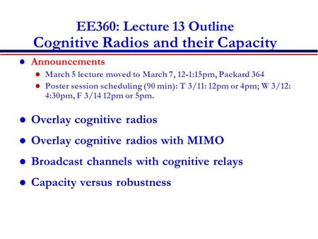 EE360: Lecture 13 Outline Cognitive Radios and their Capacity Announcements March 5 lecture moved to March 7, 12-1:15pm, Packard 364 Poster session scheduling.