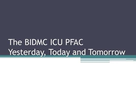 The BIDMC ICU PFAC Yesterday, Today and Tomorrow.