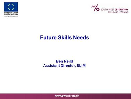 Www.swslim.org.uk Future Skills Needs Ben Neild Assistant Director, SLIM.