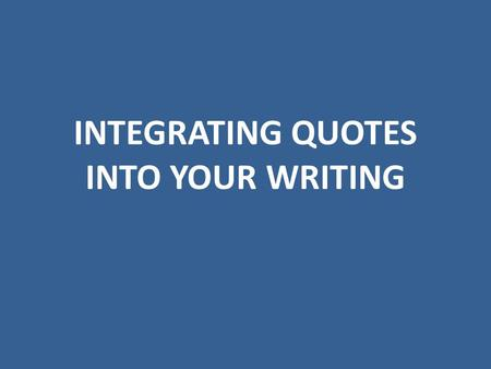 INTEGRATING QUOTES INTO YOUR WRITING. 1. Be Selective Carefully consider the quotes that will best support your point. Don't feel the need to support.