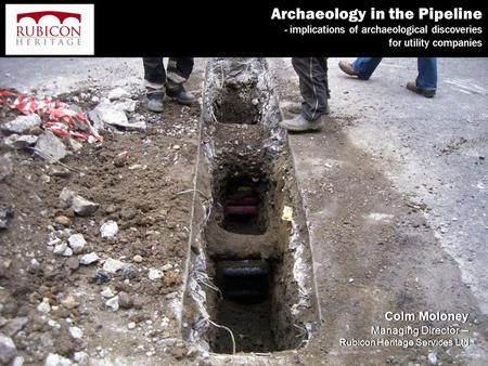 Archaeology in the Pipeline - implications of archaeological discoveries for utility companies Colm Moloney Managing Director – Rubicon Heritage Services.