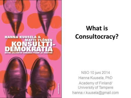 What is Consultocracy? NSO 10 juni 2014 Hanna Kuusela, PhD Academy of Finland/ University of Tampere