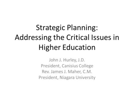 Strategic Planning: Addressing the Critical Issues in Higher Education John J. Hurley, J.D. President, Canisius College Rev. James J. Maher, C.M. President,