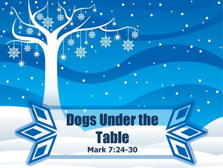 Dogs Under the Table Mark 7:24-30. Dogs Under the Table 24 He got up and departed from there to the region of Tyre and Sidon. He entered a house and did.