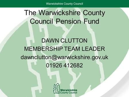 The Warwickshire County Council Pension Fund DAWN CLUTTON MEMBERSHIP TEAM LEADER 01926 412682.