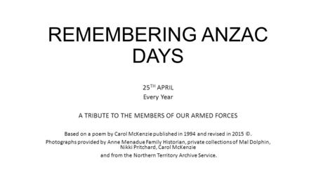REMEMBERING ANZAC DAYS 25 TH APRIL Every Year A TRIBUTE TO THE MEMBERS OF OUR ARMED FORCES Based on a poem by Carol McKenzie published in 1994 and revised.