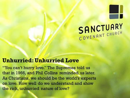 "Unhurried: Unhurried Love ""You can't hurry love."" The Supremes told us that in 1966, and Phil Collins reminded us later. As Christians, we should be the."