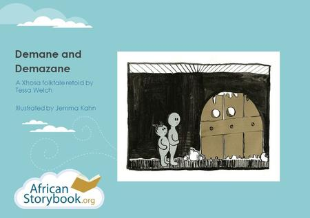 Demane and Demazane A Xhosa folktale retold by Tessa Welch Illustrated by Jemma Kahn.