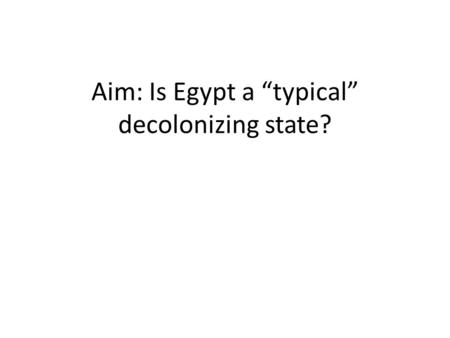 "Aim: Is Egypt a ""typical"" decolonizing state?. Muhammad Ali 1803-1849."
