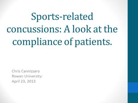 Sports-related concussions: A look at the compliance of patients. Chris Cannizzaro Rowan University: April 23, 2013.