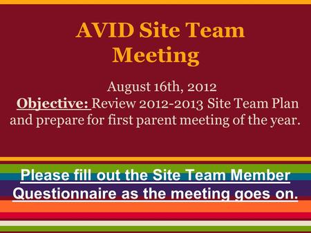 AVID Site Team Meeting August 16th, 2012 Objective: Review 2012-2013 Site Team Plan and prepare for first parent meeting of the year. Please fill out the.