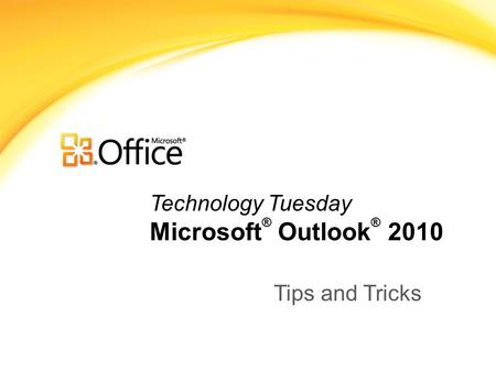 Technology Tuesday Microsoft ® Outlook ® 2010 Tips and Tricks.