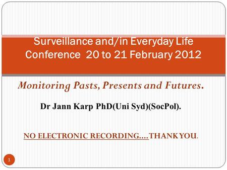 Monitoring Pasts, Presents and Futures. Dr Jann Karp PhD(Uni Syd)(SocPol). NO ELECTRONIC RECORDING.... THANK YOU. 1 Surveillance and/in Everyday Life Conference.