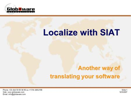 Phone: +33 (0)4 93 65 94 96 ou +1 514 448-2198 Web:    Slide 1 12/5/2007 Localize with SIAT Another way of translating.