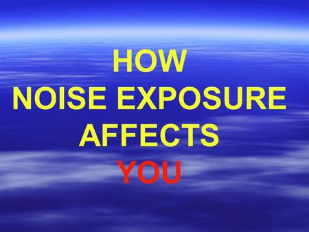 HOW NOISE EXPOSURE AFFECTS YOU. SOUND ENERGY TRAVELS IN A WAVE FORM.
