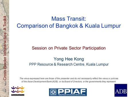 Cross-Border Infrastructure: A Toolkit Mass Transit: Comparison of Bangkok & Kuala Lumpur Session on Private Sector Participation Yong Hee Kong PPP Resource.