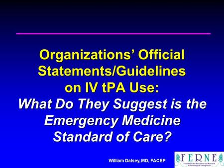 William Dalsey, MD, FACEP Organizations' Official Statements/Guidelines on IV tPA Use: What Do They Suggest is the Emergency Medicine Standard of Care?