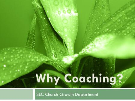 Why Coaching? SEC Church Growth Department. To help us become and accomplish all that God wants us to be and do. The Purpose of Coaching.