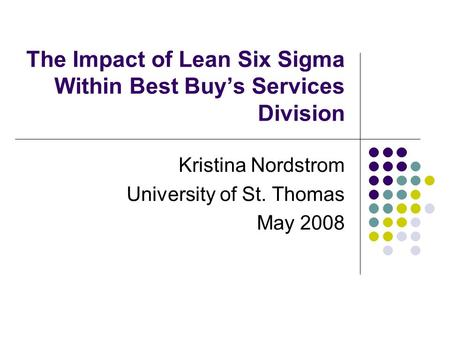 The Impact of Lean Six Sigma Within Best Buy's Services Division Kristina Nordstrom University of St. Thomas May 2008.