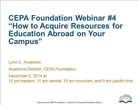 "Sponsored by CEPA Foundation – Cultural & Educational Programs Abroad CEPA Foundation Webinar #4 ""How to Acquire Resources for Education Abroad on Your."
