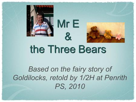 Mr E & the Three Bears Based on the fairy story of Goldilocks, retold by 1/2H at Penrith PS, 2010.