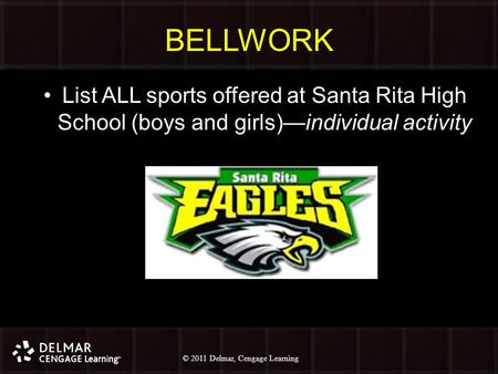 © 2010 Delmar, Cengage Learning 1 © 2011 Delmar, Cengage Learning BELLWORK List ALL sports offered at Santa Rita High School (boys and girls)—individual.