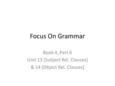 Focus On Grammar Book 4, Part 6 Unit 13 [Subject Rel. Clauses] & 14 [Object Rel. Clauses]