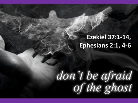 Ezekiel 37:1-14, Ephesians 2:1, 4-6. What is the Holy Ghost for? What is the Holy Ghost for?