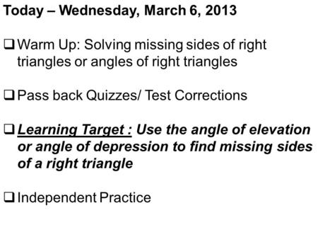 Today – Wednesday, March 6, 2013  Warm Up: Solving missing sides of right triangles or angles of right triangles  Pass back Quizzes/ Test Corrections.