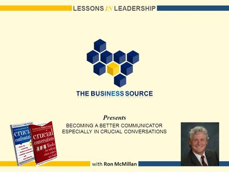 Presents LESSONS I N LEADERSHIP with Ron McMillan BECOMING A BETTER COMMUNICATOR ESPECIALLY IN CRUCIAL CONVERSATIONS.