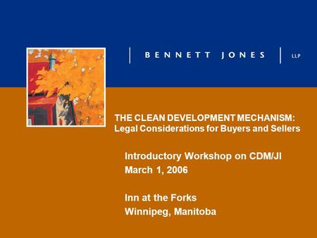 THE CLEAN DEVELOPMENT MECHANISM: Legal Considerations for Buyers and Sellers Introductory Workshop on CDM/JI March 1, 2006 Inn at the Forks Winnipeg, Manitoba.