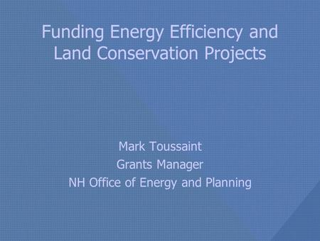 Funding Energy Efficiency and Land Conservation Projects Mark Toussaint Grants Manager NH Office of Energy and Planning.