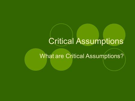Critical Assumptions What are Critical Assumptions?