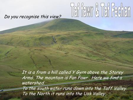 It is a from a hill called Y Gyrn above the Storey Arms. The mountain is Fan Fawr. Here we find a watershed. To the south water runs down into the Taff.
