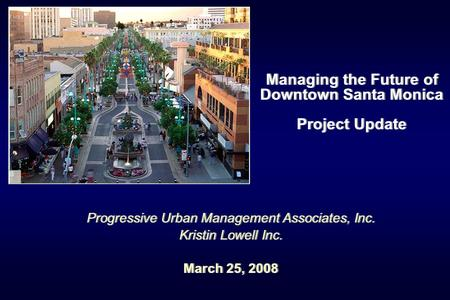 Managing the Future of Downtown Santa Monica Project Update Progressive Urban Management Associates, Inc. Kristin Lowell Inc. March 25, 2008 Progressive.