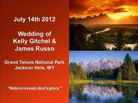 "July 14th 2012 Wedding of Kelly Gitchel & James Russo Grand Tetons National Park Jackson Hole, WY ""Nature reveals God's glory."""